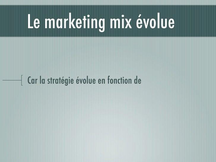 Le marketing mix évolue  Car la stratégie évolue en fonction de