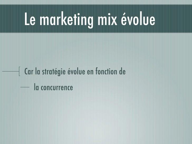 Le marketing mix évolue  Car la stratégie évolue en fonction de    la concurrence