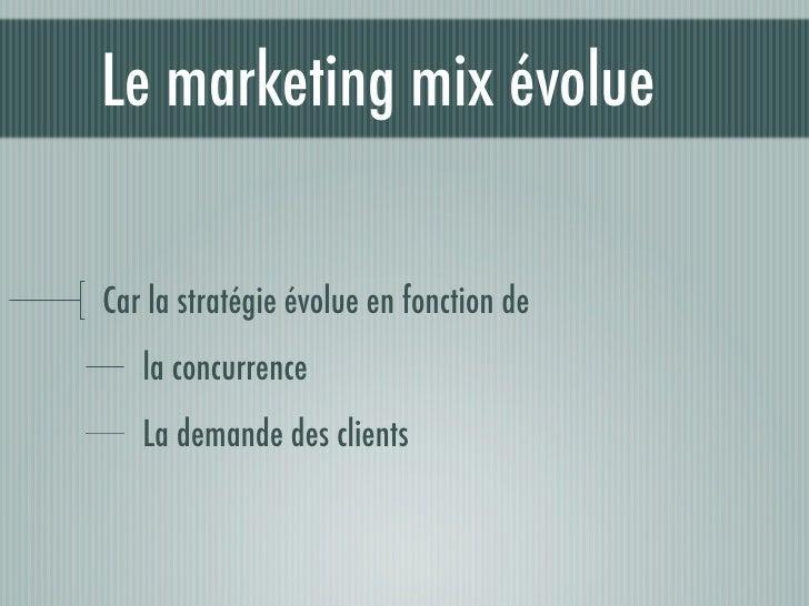 Le marketing mix évolue  Car la stratégie évolue en fonction de    la concurrence    La demande des clients