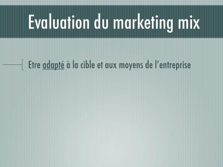 Evaluation du marketing mix  Etre adapté à la cible et aux moyens de l'entreprise