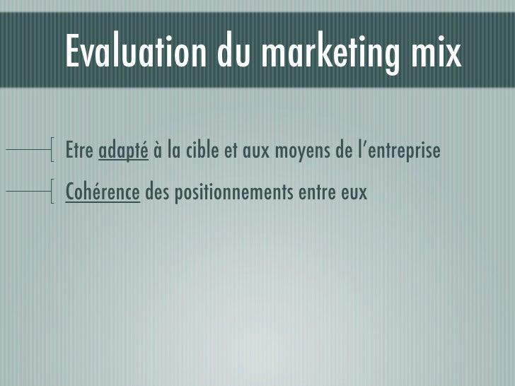 Evaluation du marketing mix  Etre adapté à la cible et aux moyens de l'entreprise Cohérence des positionnements entre eux