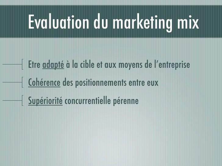 Evaluation du marketing mix  Etre adapté à la cible et aux moyens de l'entreprise Cohérence des positionnements entre eux ...