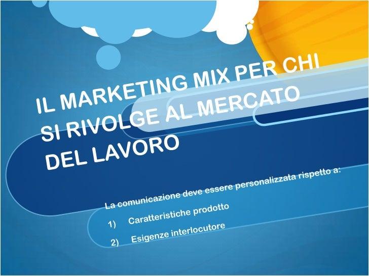 IL MARKETING MIX PER CHI SI RIVOLGE AL MERCATO DEL LAVORO<br />La comunicazione deve essere personalizzata rispetto a:<br ...