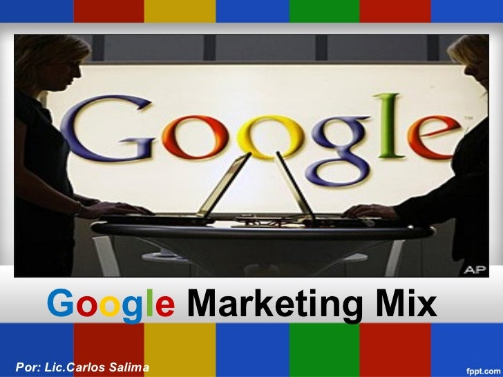 G o o g l e  Marketing Mix Por: Lic.Carlos Salima