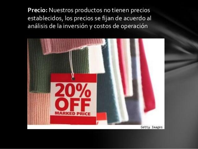 Precio: Nuestros productos no tienen preciosestablecidos, los precios se fijan de acuerdo alanálisis de la inversión y cos...