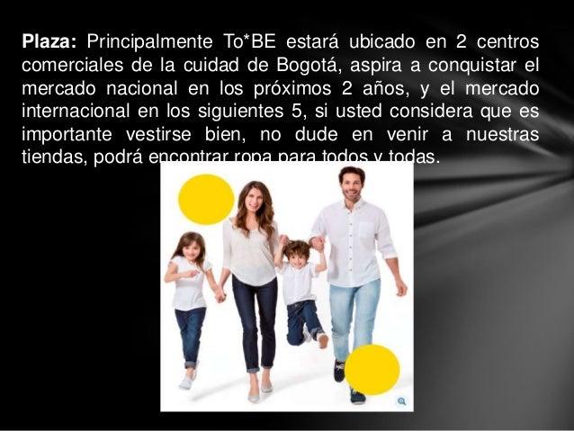 Plaza: Principalmente To*BE estará ubicado en 2 centroscomerciales de la cuidad de Bogotá, aspira a conquistar elmercado n...