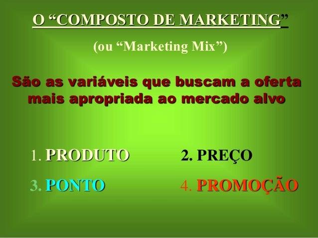 """O """"COMPOSTO DE MARKETING""""  (ou """"Marketing Mix"""")  São as variáveis que buscam a oferta  mais apropriada ao mercado alvo  1...."""
