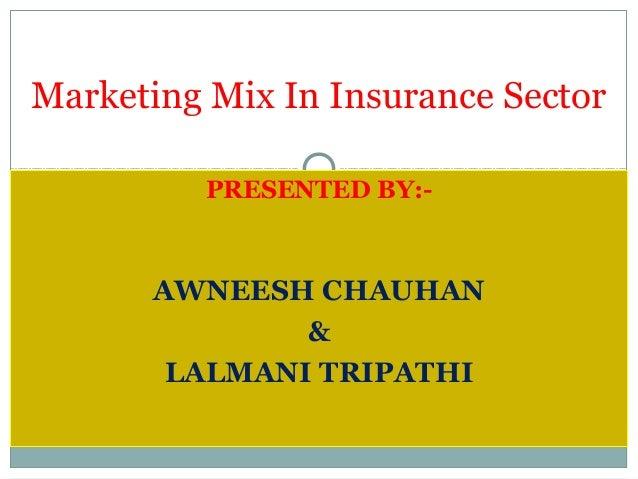 PRESENTED BY:- AWNEESH CHAUHAN & LALMANI TRIPATHI Marketing Mix In Insurance Sector
