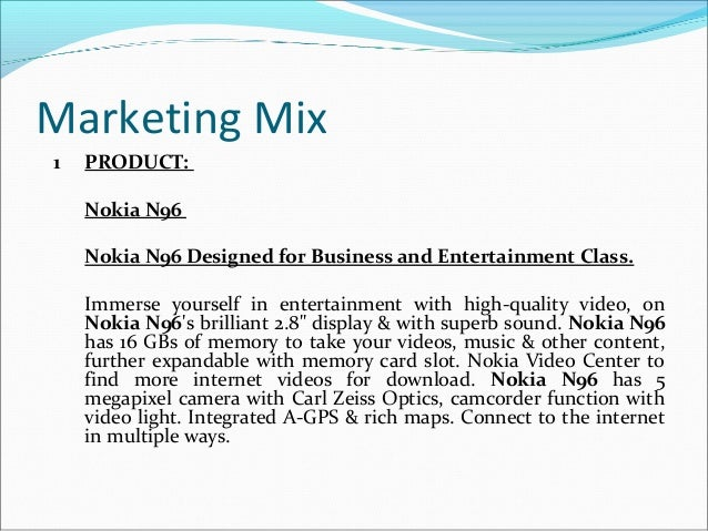 nokia marketing mix place Market forces april 2008 vol 4 no marketing mix & brand research marketing mix and the brand reputation of nokia syed ehtesham ali college of management sciences paf-karachi institute of economics and technology e-mail: s_ehtesham_ali@hotmailcom abstract pakistan's mobile phone market is growing very fast.