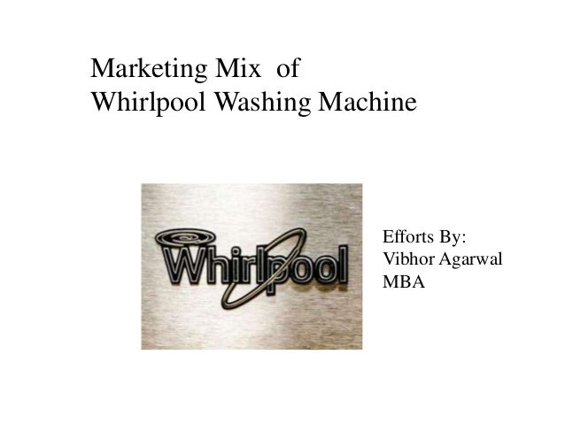 Marketing Mix of Whirlpool Washing Machine Efforts By: Vibhor Agarwal MBA