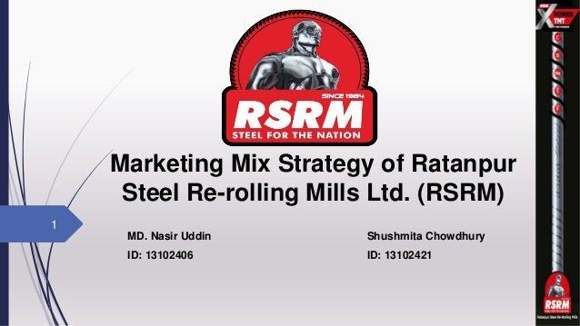 Marketing Mix Strategy of Ratanpur Steel Re-rolling Mills Ltd. (RSRM) MD. Nasir Uddin Shushmita Chowdhury ID: 13102406 ID:...