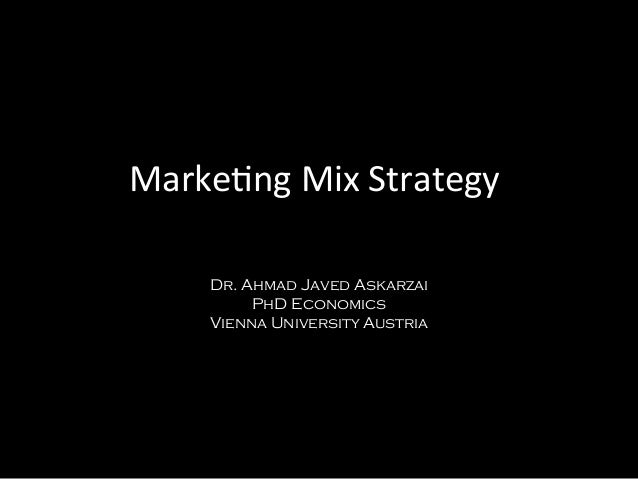 Marketng Mix Strategy Dr. Ahmad Javed Askarzai PhD Economics Vienna University Austria