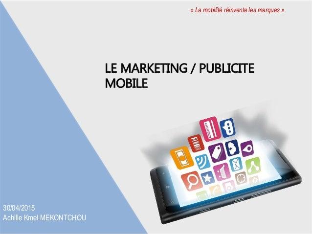 LE MARKETING / PUBLICITE MOBILE « La mobilité réinvente les marques » 30/04/2015 Achille Kmel MEKONTCHOU