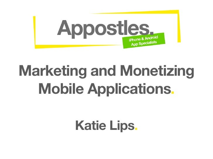 Marketing and Monetizing   Mobile Applications.         Katie Lips.