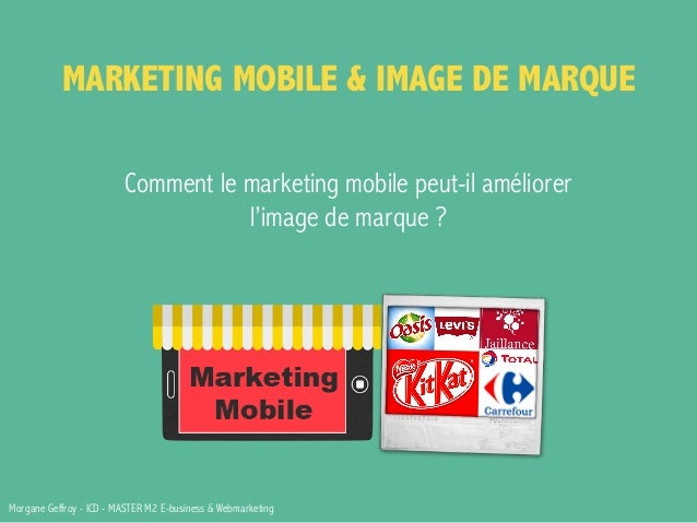 MARKETING MOBILE & IMAGE DE MARQUE  Comment le marketing mobile peut-il améliorer  l'image de marque ?  Morgane Geffroy - ...