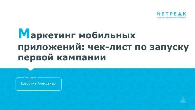 Маркетинг мобильных приложений: чек-лист по запуску первой кампании Щербина Александр Докладчик