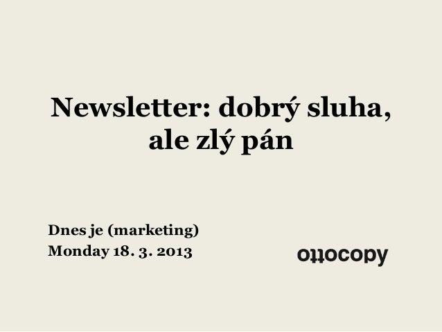 Newsletter: dobrý sluha,      ale zlý pánDnes je (marketing)Monday 18. 3. 2013