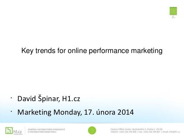 Key trends for online performance marketing  •  David Špinar, H1.cz  •  Marketing Monday, 17. února 2014