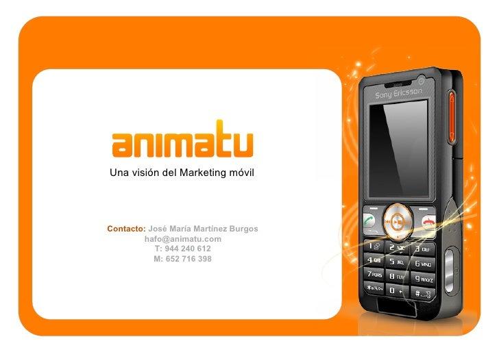 Una visión del Marketing móvil     Contacto: José María Martínez Burgos         hafo@animatu.com            T: 944 240 612...
