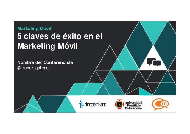 Marketing Móvil5 claves de éxito en elMarketing MóvilNombre del Conferencista@munoz_gallego                           #For...