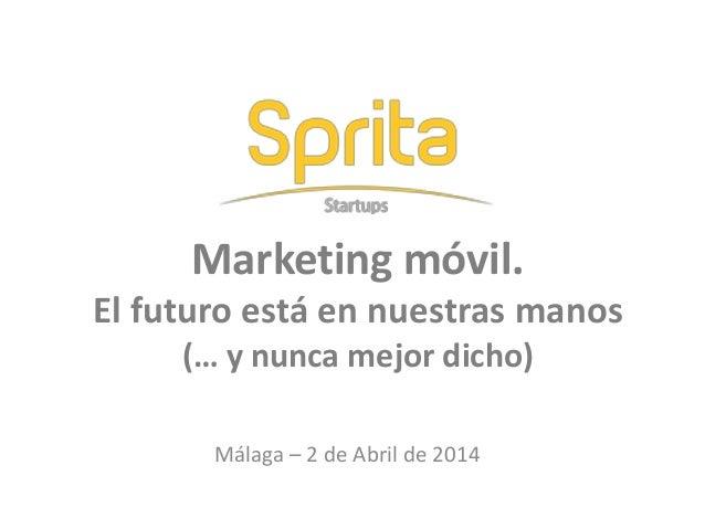 Marketing móvil. El futuro está en nuestras manos (… y nunca mejor dicho) Málaga – 2 de Abril de 2014