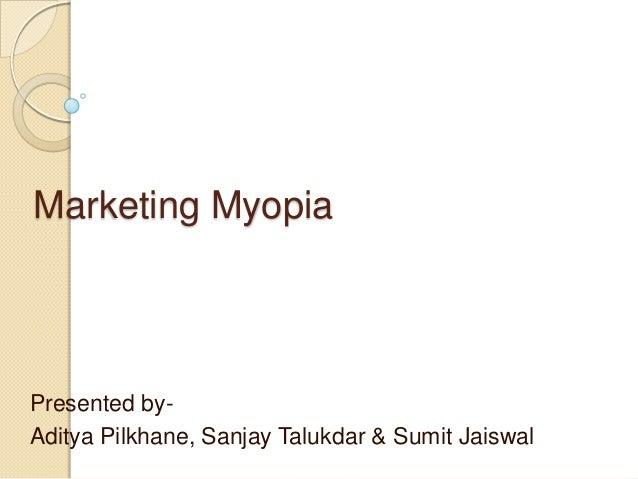 Marketing Myopia  Presented byAditya Pilkhane, Sanjay Talukdar & Sumit Jaiswal
