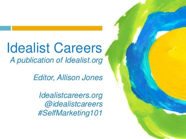 Idealist Careers A publication of Idealist.org  Editor, Allison Jones Idealistcareers.org @idealistcareers #SelfMarketing1...