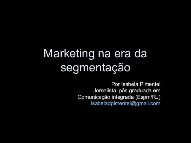 Marketing na era da  segmentação                   Por Isabela Pimentel           Jornalista, pós graduada em      Comunic...