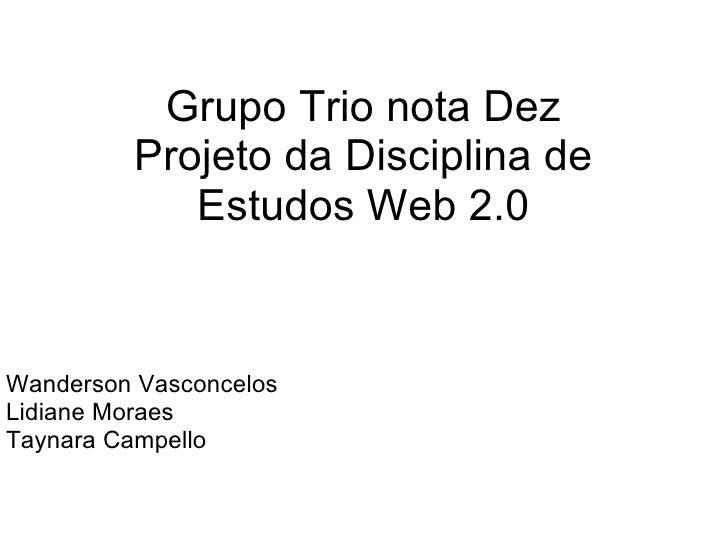 Grupo Trio nota Dez Projeto da Disciplina de Estudos Web 2.0 Wanderson Vasconcelos Lidiane Moraes Taynara Campello