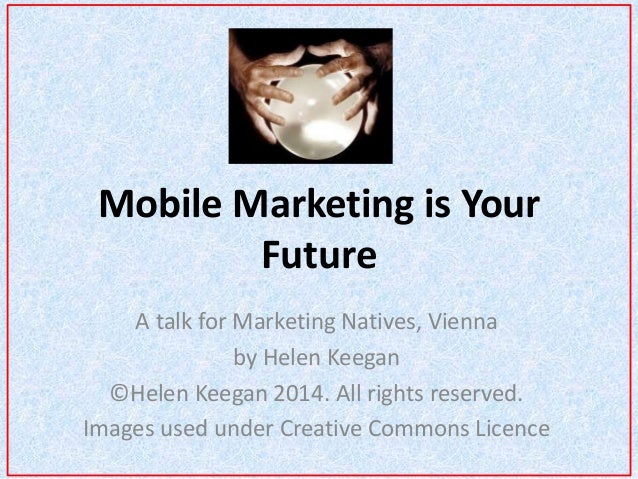 Mobile Marketing is Your  Future  A talk for Marketing Natives, Vienna  by Helen Keegan  ©Helen Keegan 2014. All rights re...