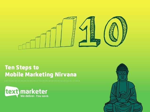 Ten Steps to Mobile Marketing Nirvana, www.textmarketer.co.uk Ten Steps to Mobile Marketing Nirvana We deliver. You save. ...