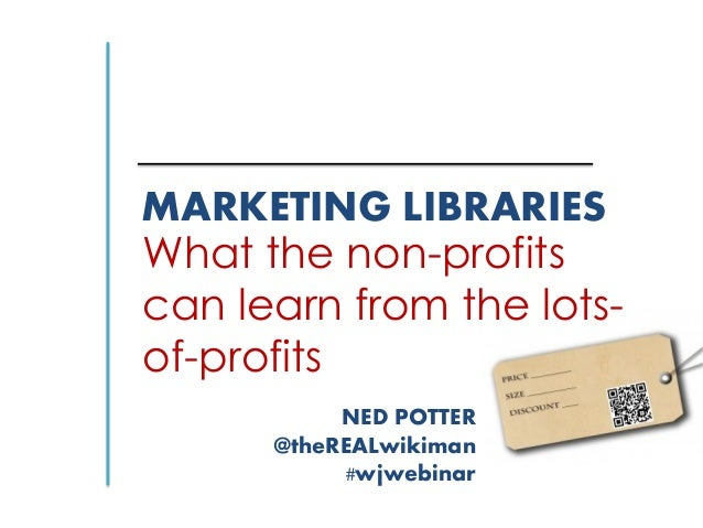 MARKETING LIBRARIES What the non-profits can learn from the lots- of-profits NED POTTER @theREALwikiman #wjwebinar