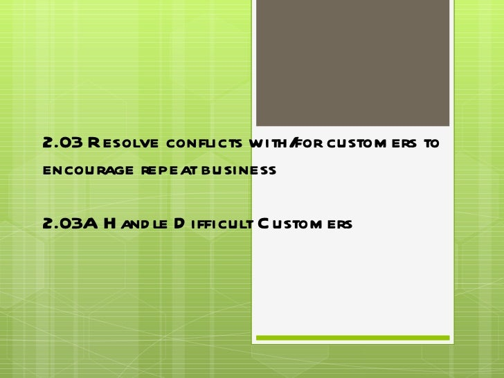 2.03 Resolve conflicts with/for customers to encourage repeat business 2.03A Handle Difficult Customers