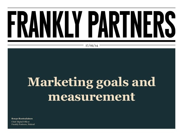 17/02/14  Marketing goals and measurement Roope Ruotsalainen Chief Digital Officer Frankly Partners, Finland