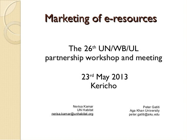 Marketing of e-resourcesMarketing of e-resources The 26th UN/WB/UL partnership workshop and meeting 23rd May 2013 Kericho ...
