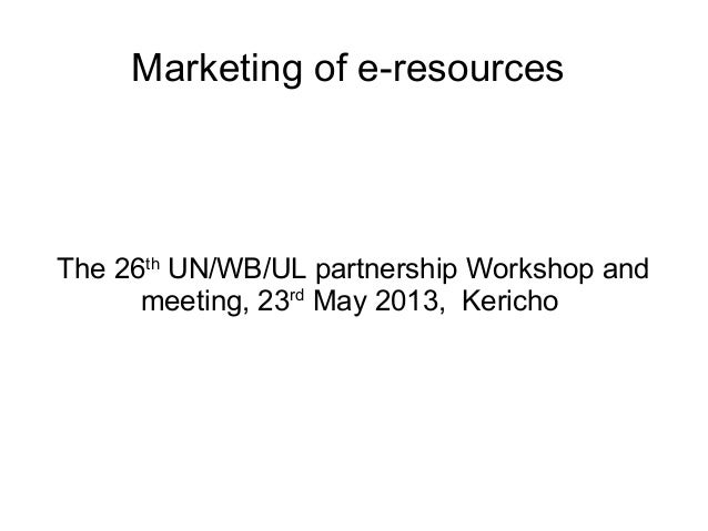Marketing of e-resources The 26th UN/WB/UL partnership Workshop and meeting, 23rd May 2013, Kericho