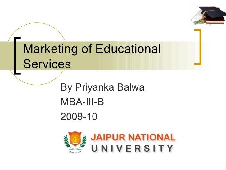 Marketing of Educational Services By Priyanka Balwa MBA-III-B 2009-10