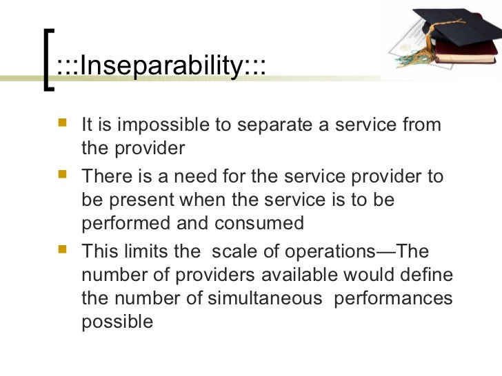 :::Inseparability::: <ul><li>It is impossible to separate a service from the provider </li></ul><ul><li>There is a need fo...