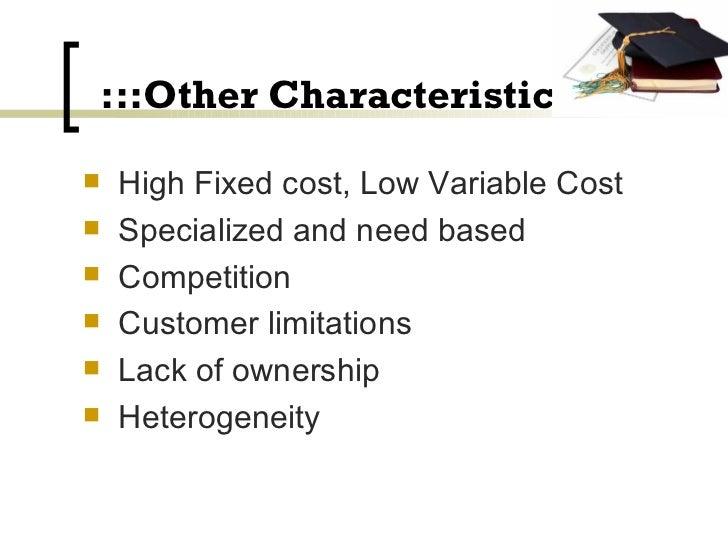 :::Other Characteristics::: <ul><li>High Fixed cost, Low Variable Cost </li></ul><ul><li>Specialized and need based </li><...
