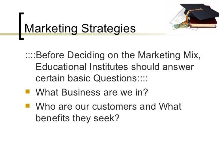 Marketing Strategies <ul><li>::::Before Deciding on the Marketing Mix, Educational Institutes should answer certain basic ...