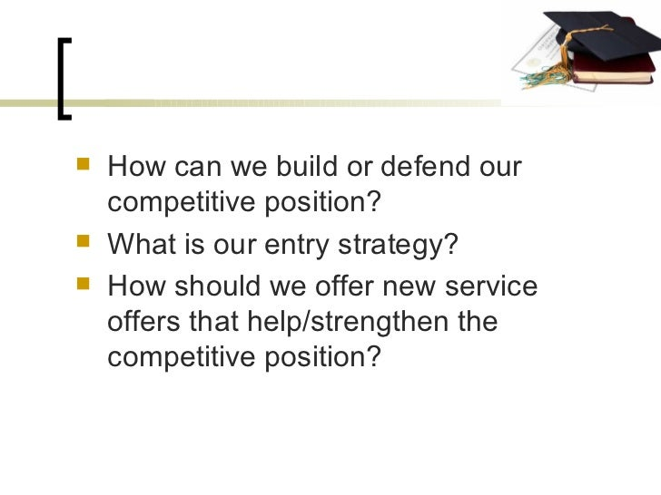 <ul><li>How can we build or defend our competitive position? </li></ul><ul><li>What is our entry strategy? </li></ul><ul><...