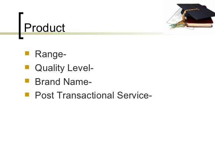 Product <ul><li>Range- </li></ul><ul><li>Quality Level- </li></ul><ul><li>Brand Name- </li></ul><ul><li>Post Transactional...