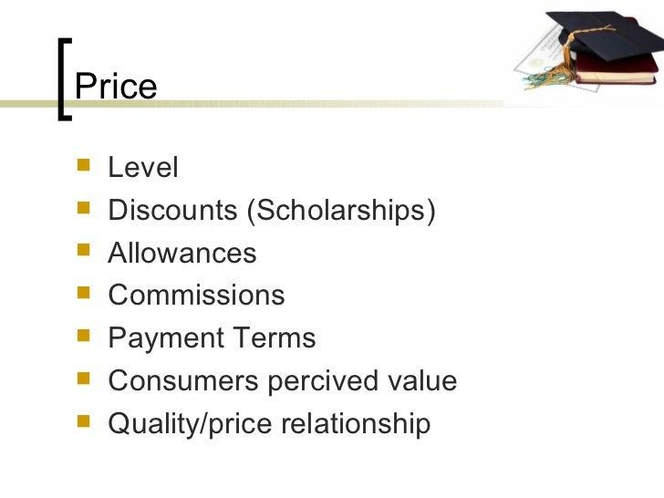 Price <ul><li>Level </li></ul><ul><li>Discounts (Scholarships) </li></ul><ul><li>Allowances </li></ul><ul><li>Commissions ...