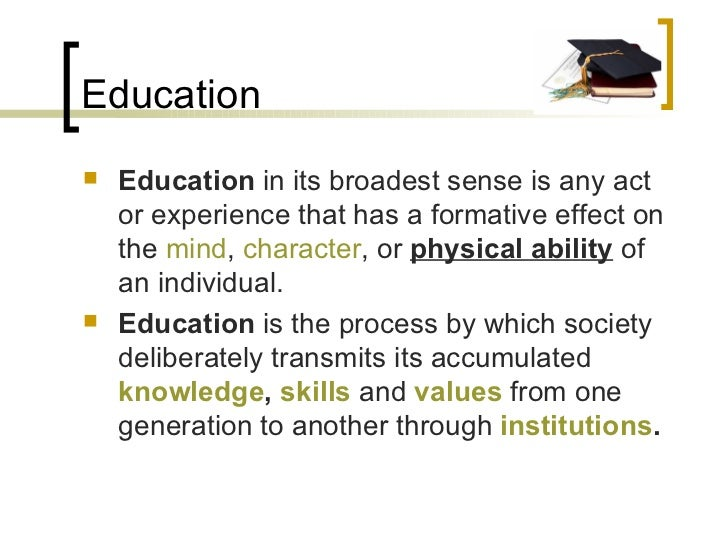Education <ul><li>Education  in its broadest sense is any act or experience that has a formative effect on the  mind ,  ch...