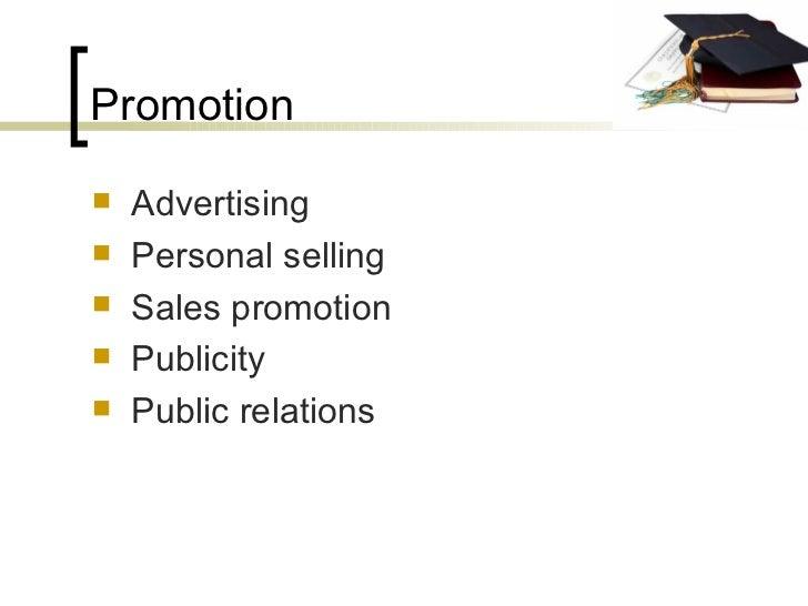 Promotion <ul><li>Advertising </li></ul><ul><li>Personal selling </li></ul><ul><li>Sales promotion </li></ul><ul><li>Publi...