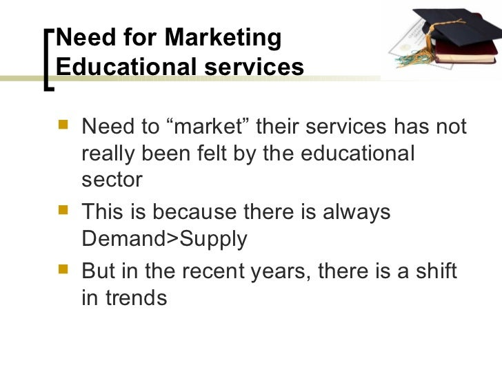 """Need for Marketing  Educational services <ul><li>Need to """"market"""" their services has not really been felt by the education..."""