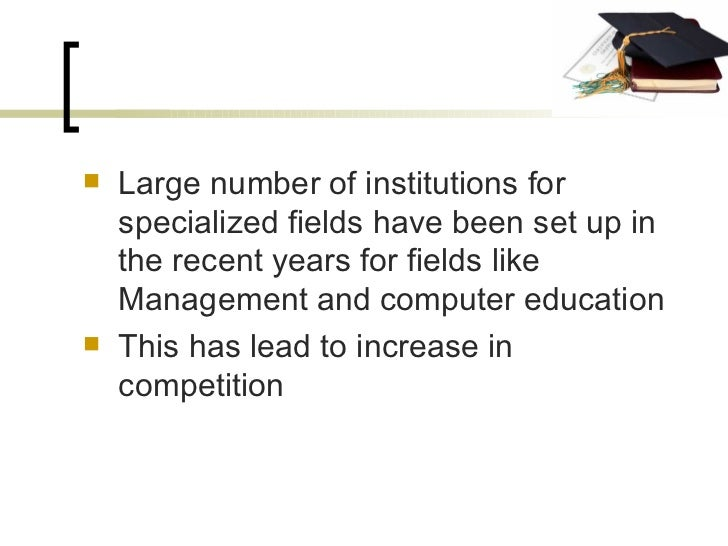 <ul><li>Large number of institutions for specialized fields have been set up in the recent years for fields like Managemen...