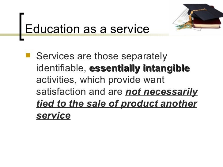 Education as a service <ul><li>Services are those separately identifiable,  essentially intangible  activities, which prov...