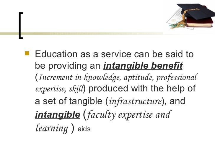 <ul><li>Education as a service can be said to be providing an  intangible benefit  ( Increment in knowledge, aptitude, pro...