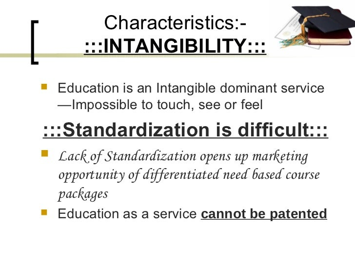 Characteristics:-  :::INTANGIBILITY::: <ul><li>Education is an Intangible dominant service—Impossible to touch, see or fee...